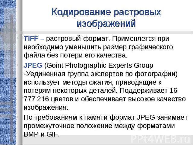 Кодирование растровых изображенийTIFF – растровый формат. Применяется при необходимо уменьшить размер графического файла без потери его качества.JPEG (Goint Photographic Experts Group -Уединенная группа экспертов по фотографии) использует методы сжа…