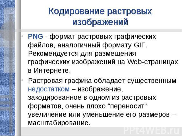 Кодирование растровых изображенийPNG - формат растровых графических файлов, аналогичный формату GIF. Рекомендуется для размещения графических изображений на Web-страницах в Интернете.Растровая графика обладает существенным недостатком – изображение,…