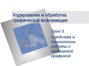 Кодирование и обработка графической информации Урок 3 Средства и технологии рабо