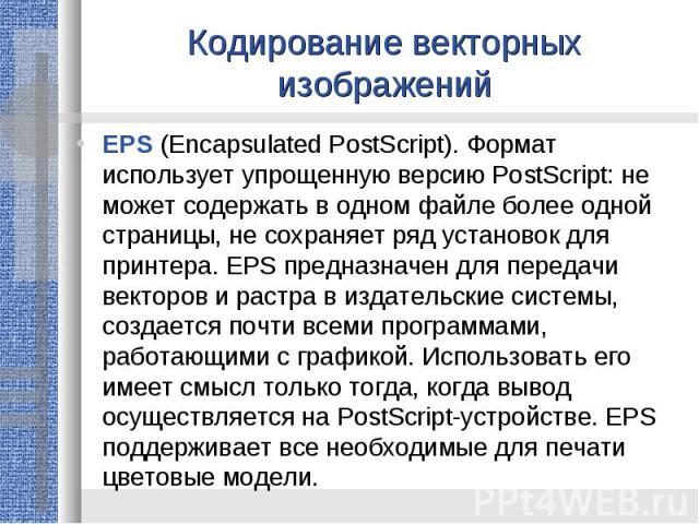 Кодирование векторных изображенийEPS (Encapsulated PostScript). Формат использует упрощенную версию PostScript: не может содержать в одном файле более одной страницы, не сохраняет ряд установок для принтера. EPS предназначен для передачи векторов и …