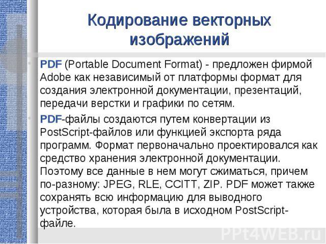 Кодирование векторных изображенийPDF (Portable Document Format) - предложен фирмой Adobe как независимый от платформы формат для создания электронной документации, презентаций, передачи верстки и графики по сетям.PDF-файлы создаются путем конвертаци…