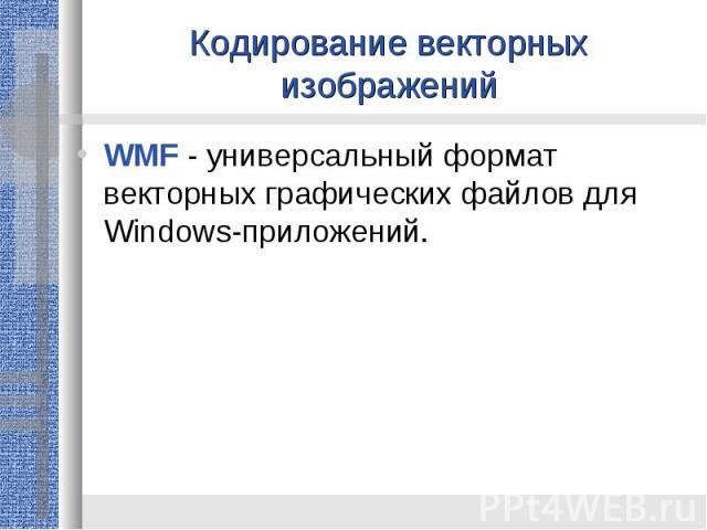 Кодирование векторных изображенийWMF - универсальный формат векторных графических файлов для Windows-приложений.