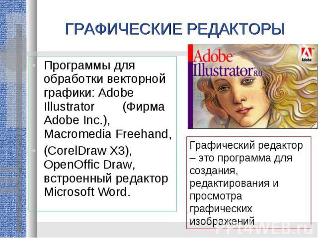 ГРАФИЧЕСКИЕ РЕДАКТОРЫПрограммы для обработки векторной графики: Adobe Illustrator (Фирма Adobe Inc.), Macromedia Freehand, (CorelDraw X3), OpenOffic Draw, встроенный редактор Microsoft Word.Графический редактор – это программа для создания, редактир…
