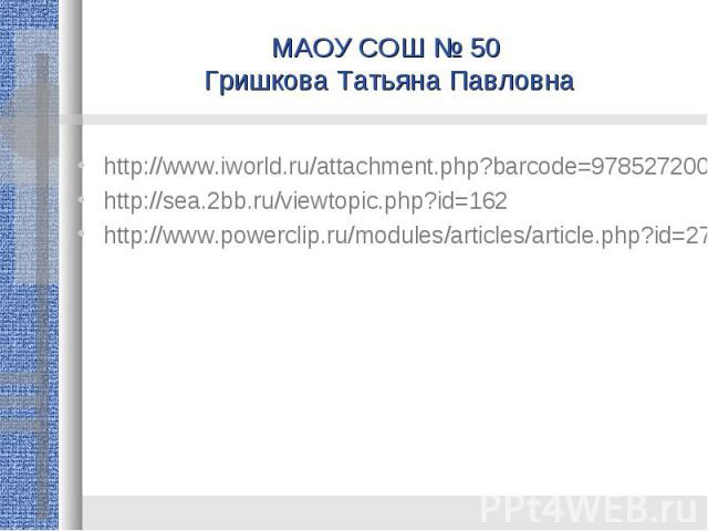 МАОУ СОШ № 50 Гришкова Татьяна Павловна http://www.iworld.ru/attachment.php?barcode=978527200185&at=exc&n=0http://sea.2bb.ru/viewtopic.php?id=162http://www.powerclip.ru/modules/articles/article.php?id=27