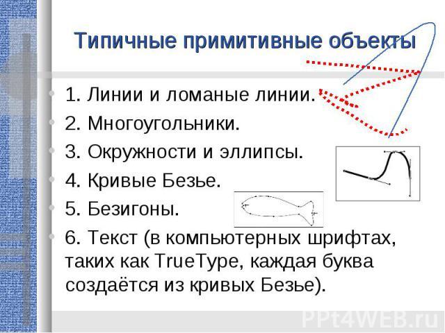 Типичные примитивные объекты1. Линии и ломаные линии. 2. Многоугольники. 3. Окружности и эллипсы. 4. Кривые Безье. 5. Безигоны. 6. Текст (в компьютерных шрифтах, таких как TrueType, каждая буква создаётся из кривых Безье).
