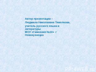 Автор презентации – Людмила Николаевна Тяжелкова,учитель русского языка и литера