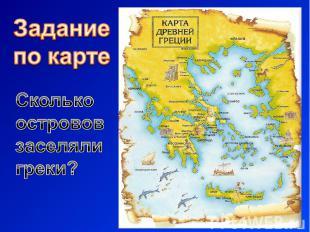 Задание по картеСколько острововзаселяли греки?