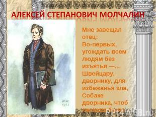 Алексей Степанович МолчалинМне завещал отец:Во-первых, угождать всем людям без и