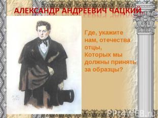 Александр Андреевич Чацкий.Где, укажите нам, отечества отцы,Которых мы должны пр