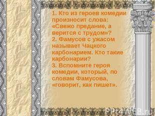 1. Кто из героев комедии произносит слова:«Свежо предание, а верится с трудом»?2
