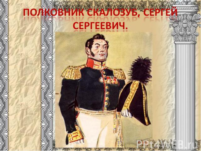 Полковник Скалозуб, Сергей Сергеевич.
