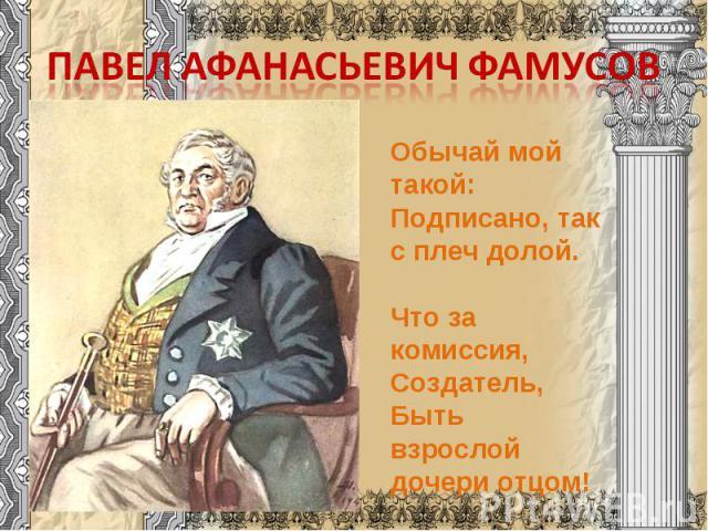 Павел Афанасьевич Фамусов Обычай мой такой:Подписано, так с плеч долой. Что за комиссия, Создатель,Быть взрослой дочери отцом!