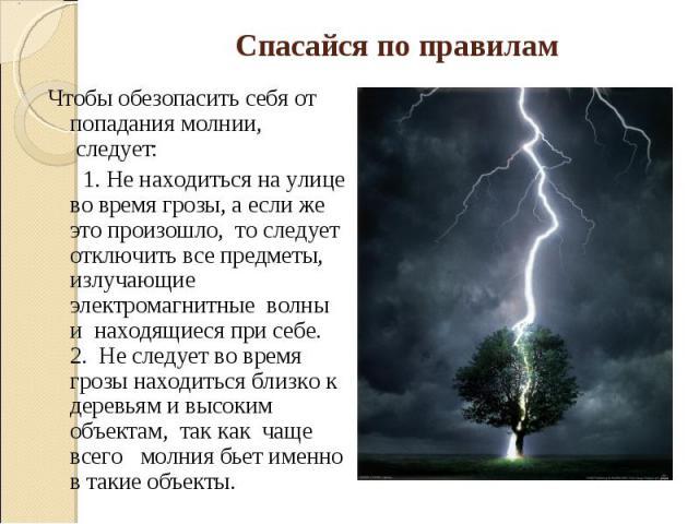 Спасайся по правиламЧтобы обезопасить себя от попадания молнии, следует: 1. Не находиться на улице во время грозы, а если же это произошло, то следует отключить все предметы, излучающие электромагнитные волны и находящиеся при себе.2. Не следуе…