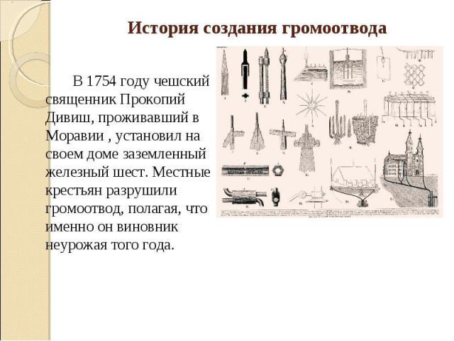 История создания громоотвода В 1754 году чешский священник Прокопий Дивиш, проживавший в Моравии , установил на своем доме заземленный железный шест. Местные крестьян разрушили громоотвод, полагая, что именно он виновник неурожая того года.