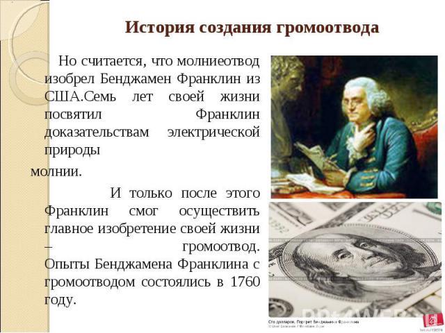 История создания громоотвода Но считается, что молниеотвод изобрел Бенджамен Франклин из США.Семь лет своей жизни посвятил Франклин доказательствам электрической природы молнии. И только после этого Франклин смог осуществить главное изобретение свое…