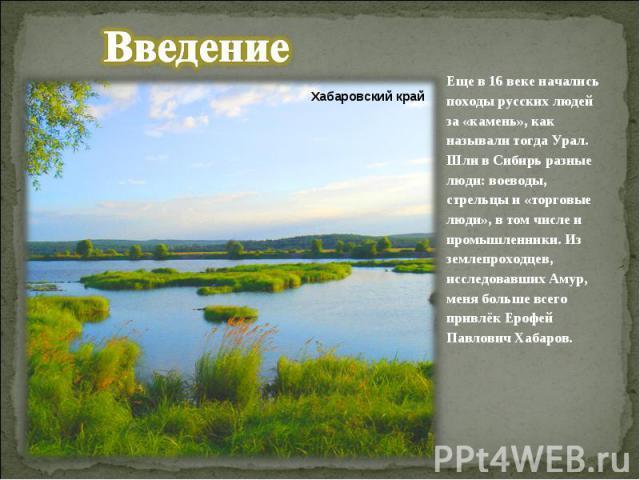 ВведениеЕще в 16 веке начались походы русских людей за «камень», как называли тогда Урал. Шли в Сибирь разные люди: воеводы, стрельцы и «торговые люди», в том числе и промышленники. Из землепроходцев, исследовавших Амур, меня больше всего привлёк Ер…