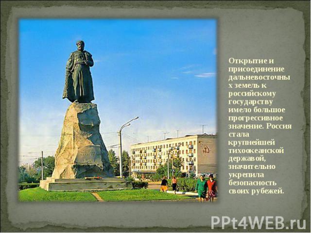 Открытие и присоединение дальневосточных земель к российскому государству имело большое прогрессивное значение. Россия стала крупнейшей тихоокеанской державой, значительно укрепила безопасность своих рубежей.