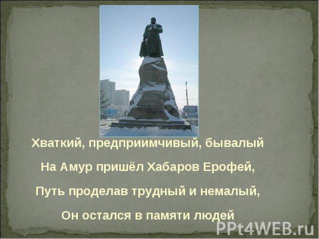 Хваткий, предприимчивый, бывалыйНа Амур пришёл Хабаров Ерофей,Путь проделав трудный и немалый,Он остался в памяти людей