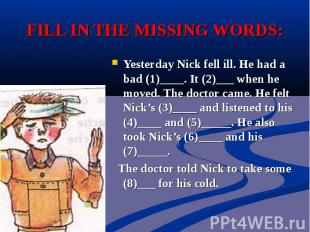 FILL IN THE MISSING WORDS:Yesterday Nick fell ill. He had a bad (1)____. It (2)_