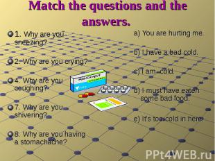Match the questions and the answers. 1. Why are you sneezing? 2. Why are you cry