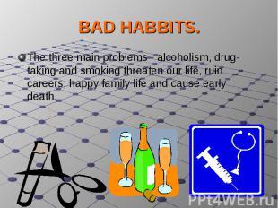 BAD HABBITS.The three main problems - alcoholism, drug-taking and smoking threat