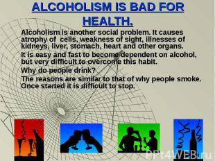 ALCOHOLISM IS BAD FOR HEALTH.Alcoholism is another social problem. It causes atr