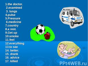 1.the doctor. 2.examined 3. lungs 4.pulse 5.Pressure 6.medicine 7.country 8.a re