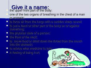 Give it a name:the upper front part of the body; one of the two organs of breath