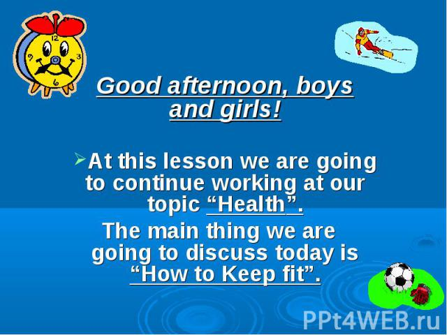"""Good afternoon, boys and girls!At this lesson we are going to continue working at our topic """"Health"""". The main thing we are going to discuss today is """"How to Keep fit""""."""