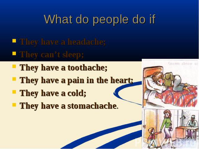 What do people do ifThey have a headache;They can't sleep;They have a toothache;They have a pain in the heart;They have a cold;They have a stomachache.