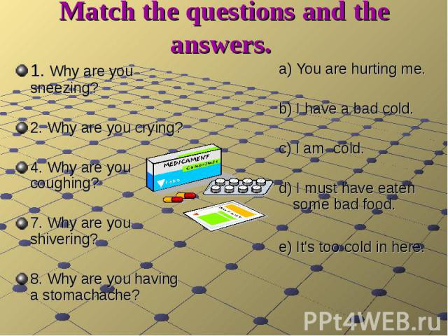 Match the questions and the answers. 1. Why are you sneezing? 2. Why are you crying?4. Why are you coughing? 7. Why are you shivering? 8. Why are you having a stomachache? a) You are hurting me.b) I have a bad cold. c) I am cold. d) I must have eate…