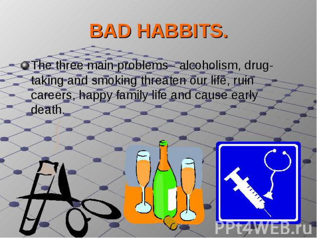 BAD HABBITS.The three main problems - alcoholism, drug-taking and smoking threaten our life, ruin careers, happy family life and cause early death.