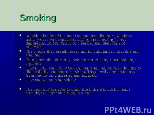 SmokingSmoking is one of the most common addictions. Smokers usually deceive themselves saying that smoking is not dangerous. But statistics of diseases and death speak otherwise. The smoke they breath have harmful substances, nicotine and ammonia. …