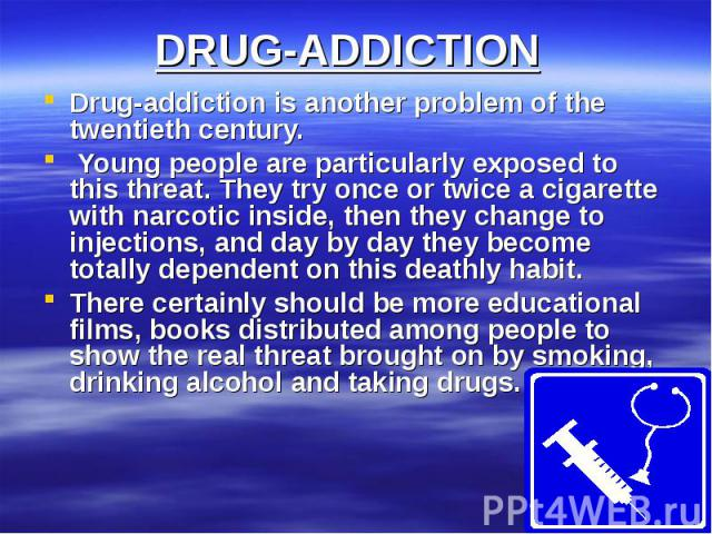 DRUG-ADDICTIONDrug-addiction is another problem of the twentieth century. Young people are particularly exposed to this threat. They try once or twice a cigarette with narcotic inside, then they change to injections, and day by day they become total…