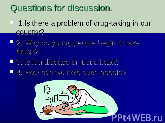 Questions for discussion. 1.Is there a problem of drug-taking in our country?2. Why do young people begin to take drugs?3. Is it a disease or just a habit?4. How can we help such people?