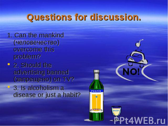 Questions for discussion.1. Can the mankind (человечество) overcome this problem?2. Should the advertising banned (запрещено) on TV?3. Is alcoholism a disease or just a habit?