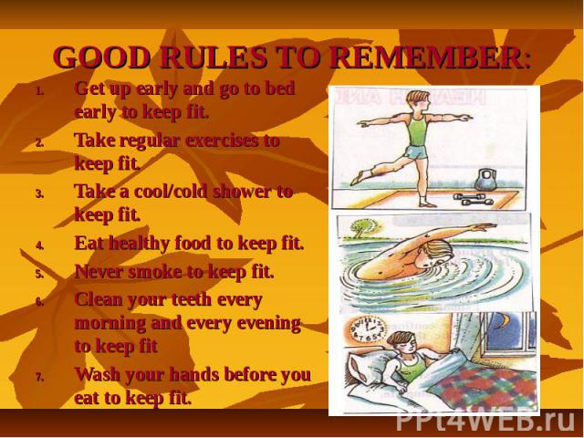GOOD RULES TO REMEMBER:Get up early and go to bed early to keep fit.Take regular exercises to keep fit.Take a cool/cold shower to keep fit.Eat healthy food to keep fit.Never smoke to keep fit.Clean your teeth every morning and every evening to keep …