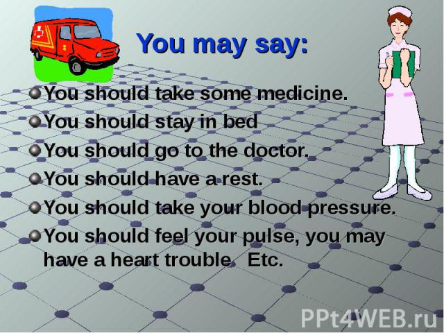 You may say: You should take some medicine.You should stay in bedYou should go to the doctor.You should have a rest.You should take your blood pressure.You should feel your pulse, you may have a heart trouble Еtc.