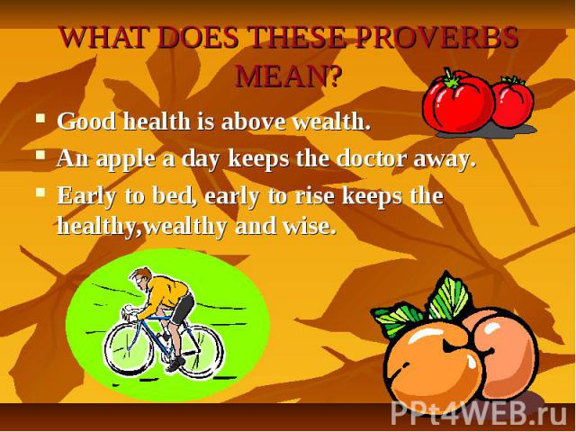 WHAT DOES THESE PROVERBS MEAN?Good health is above wealth.An apple a day keeps the doctor away.Early to bed, early to rise keeps the healthy,wealthy and wise.