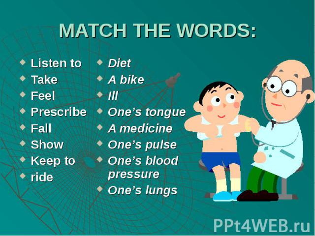 MATCH THE WORDS:Listen toTakeFeelPrescribeFallShowKeep torideDietA bikeIllOne's tongueA medicineOne's pulseOne's blood pressureOne's lungs