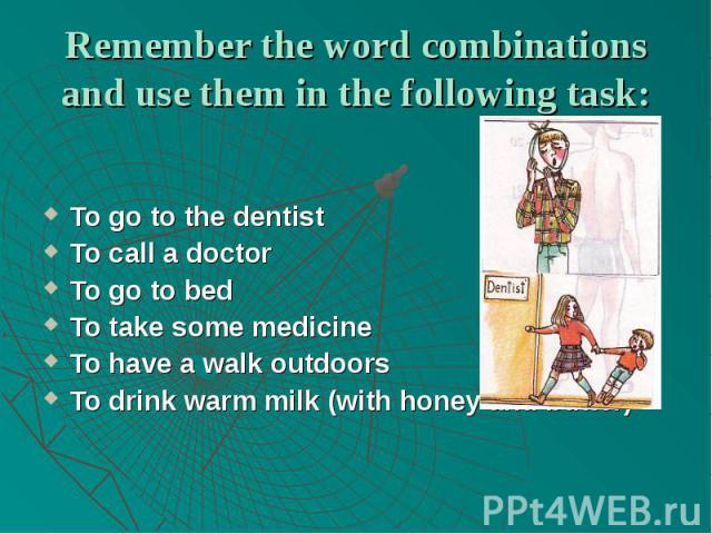 Remember the word combinations and use them in the following task:To go to the dentistTo call a doctorTo go to bedTo take some medicineTo have a walk outdoorsTo drink warm milk (with honey and butter)