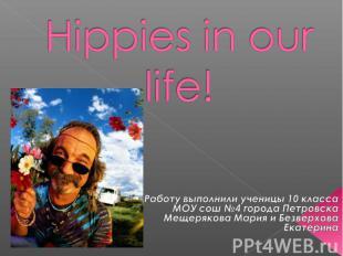 Hippies in our life! Работу выполнили ученицы 10 класса МОУ сош №4 города Петров