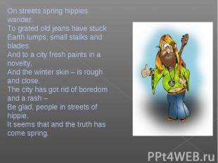 On streets spring hippies wander.To grated old jeans have stuckEarth lumps, smal