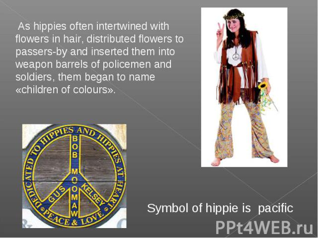 As hippies often intertwined with flowers in hair, distributed flowers to passers-by and inserted them into weapon barrels of policemen and soldiers, them began to name «children of colours». Symbol of hippie is pacific