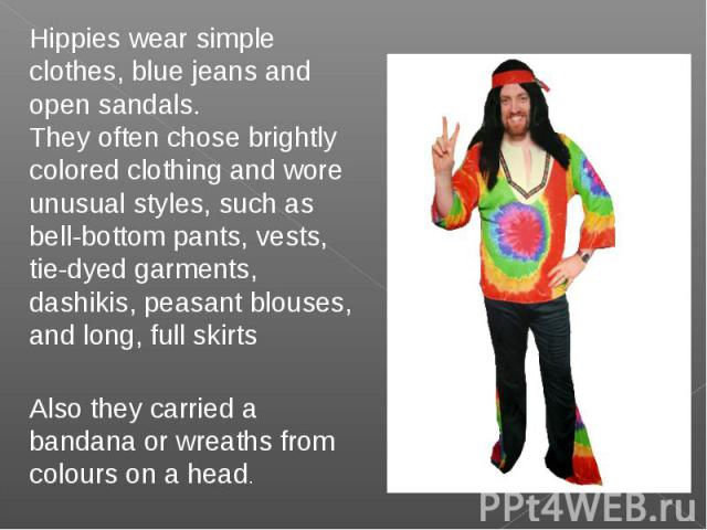 Hippies wear simple clothes, blue jeans and open sandals.They often chose brightly colored clothing and wore unusual styles, such as bell-bottom pants, vests, tie-dyed garments, dashikis, peasant blouses, and long, full skirtsAlso they carried a ban…