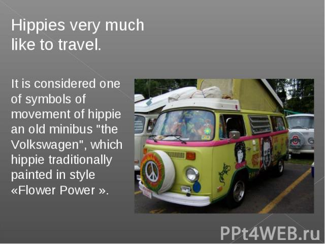 Hippies very much like to travel.It is considered one of symbols of movement of hippie an old minibus