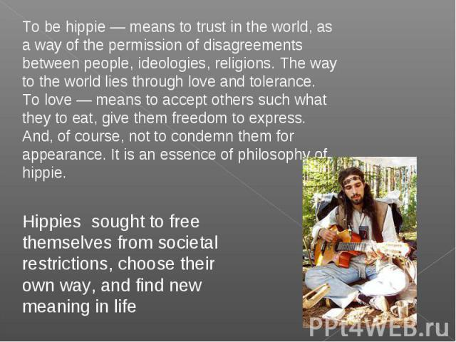 To be hippie — means to trust in the world, as a way of the permission of disagreements between people, ideologies, religions. The way to the world lies through love and tolerance. To love — means to accept others such what they to eat, give them fr…