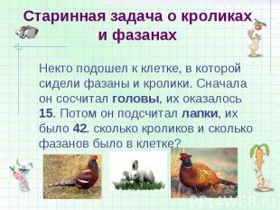 Старинная задача о кроликах и фазанах Некто подошел к клетке, в которой сидели ф