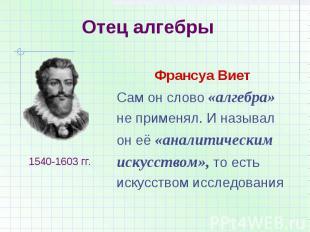 Отец алгебрыФрансуа ВиетСам он слово «алгебра»не применял. И называлон её «анали