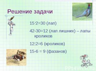 Решение задачи 2=30 (лап)42-30=12 (лап лишних) – лапы кроликов12:2=6 (кроликов)1